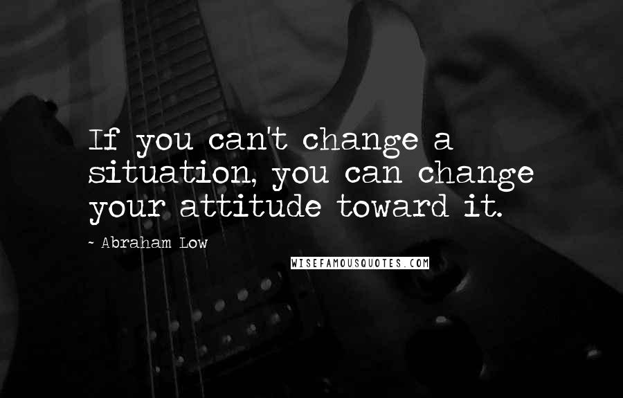 Abraham Low quotes: If you can't change a situation, you can change your attitude toward it.
