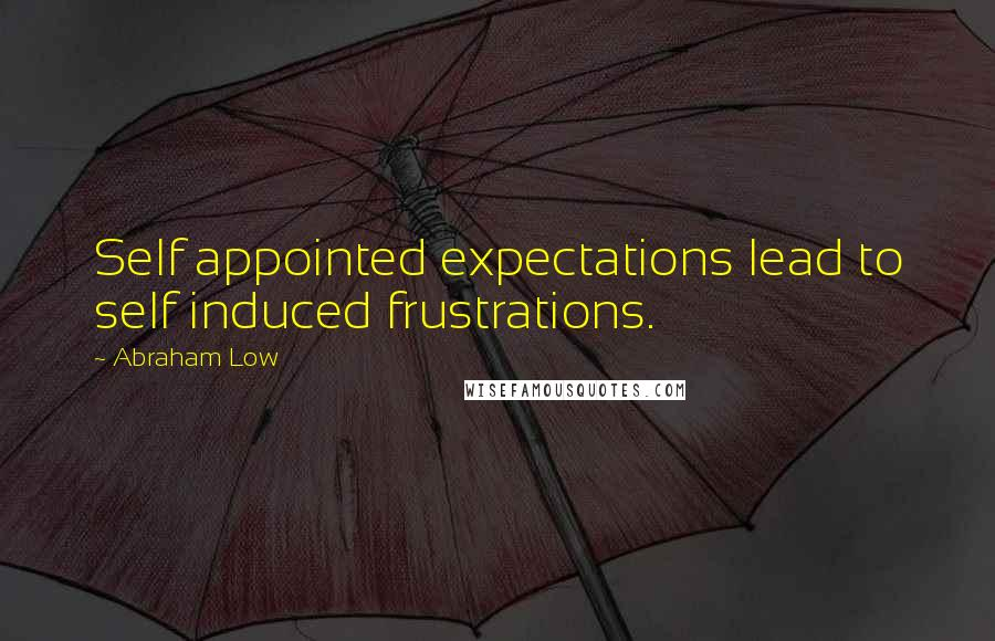 Abraham Low quotes: Self appointed expectations lead to self induced frustrations.