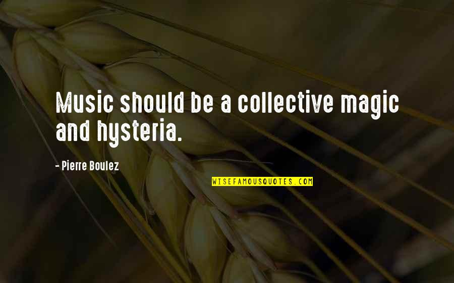 Abrao Quotes By Pierre Boulez: Music should be a collective magic and hysteria.