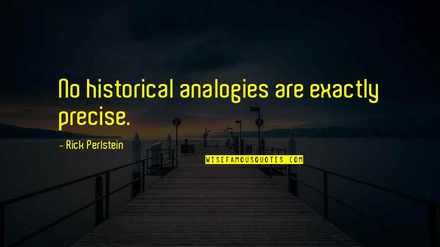Abrao Quotes By Rick Perlstein: No historical analogies are exactly precise.