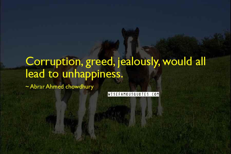Abrar Ahmed Chowdhury quotes: Corruption, greed, jealously, would all lead to unhappiness.