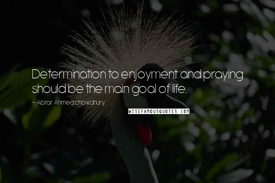Abrar Ahmed Chowdhury quotes: Determination to enjoyment and praying should be the main goal of life.