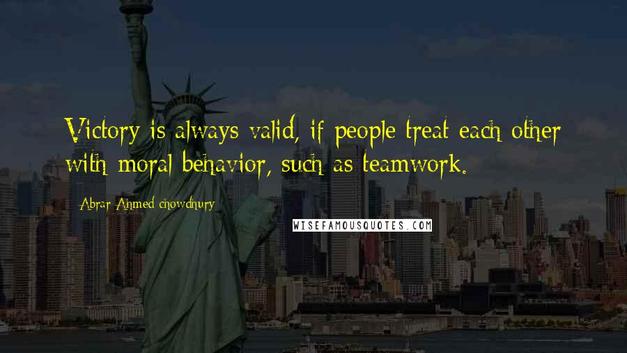 Abrar Ahmed Chowdhury quotes: Victory is always valid, if people treat each other with moral behavior, such as teamwork.