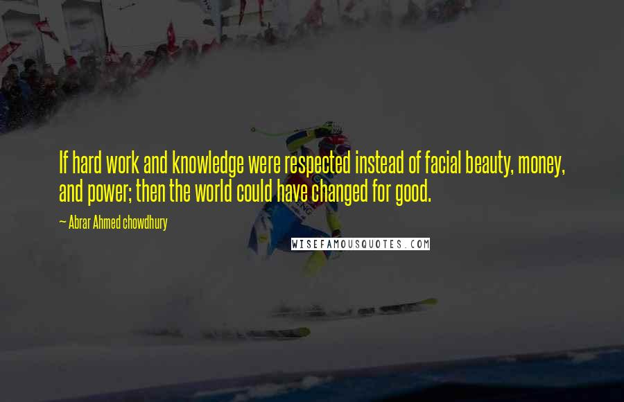Abrar Ahmed Chowdhury quotes: If hard work and knowledge were respected instead of facial beauty, money, and power; then the world could have changed for good.