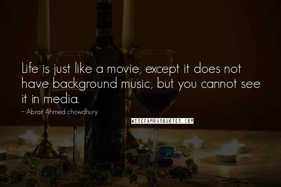 Abrar Ahmed Chowdhury quotes: Life is just like a movie, except it does not have background music, but you cannot see it in media.