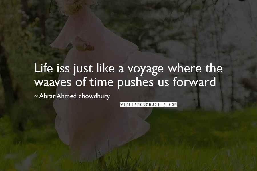 Abrar Ahmed Chowdhury quotes: Life iss just like a voyage where the waaves of time pushes us forward