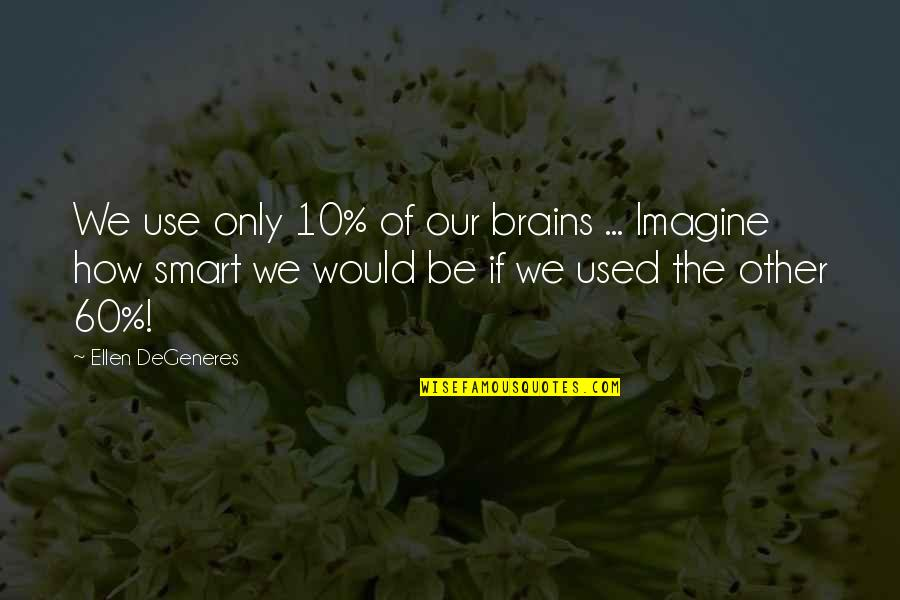 Abrasiveness Quotes By Ellen DeGeneres: We use only 10% of our brains ...