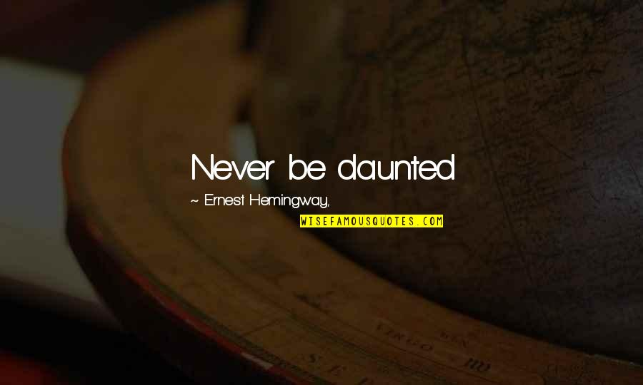 Abrasiveness Quotes By Ernest Hemingway,: Never be daunted