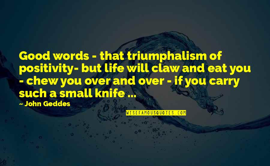 Abrasiveness Quotes By John Geddes: Good words - that triumphalism of positivity- but