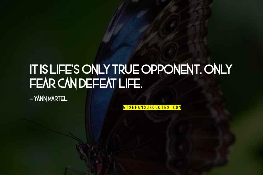 Abrasiveness Quotes By Yann Martel: It is life's only true opponent. Only fear