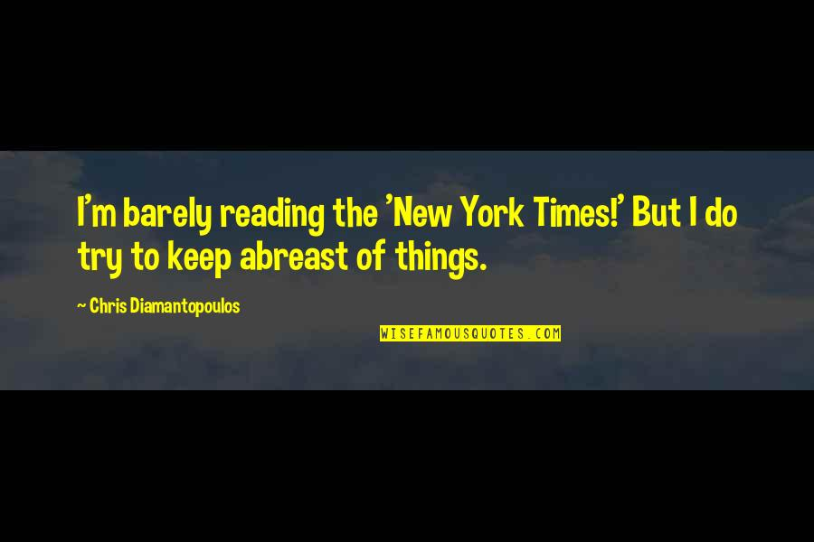 Abreast Quotes By Chris Diamantopoulos: I'm barely reading the 'New York Times!' But