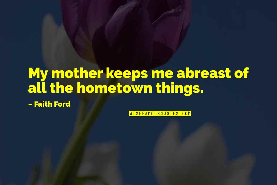 Abreast Quotes By Faith Ford: My mother keeps me abreast of all the