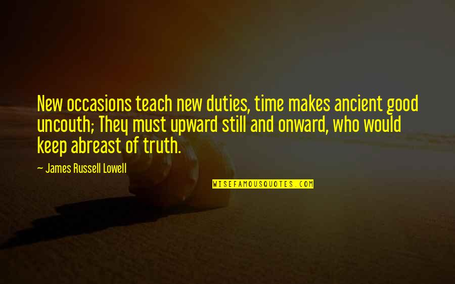 Abreast Quotes By James Russell Lowell: New occasions teach new duties, time makes ancient