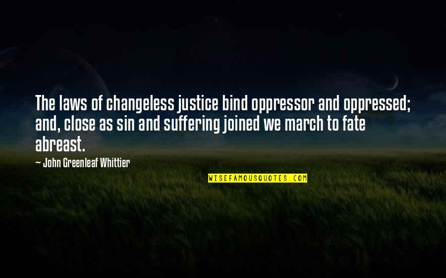 Abreast Quotes By John Greenleaf Whittier: The laws of changeless justice bind oppressor and