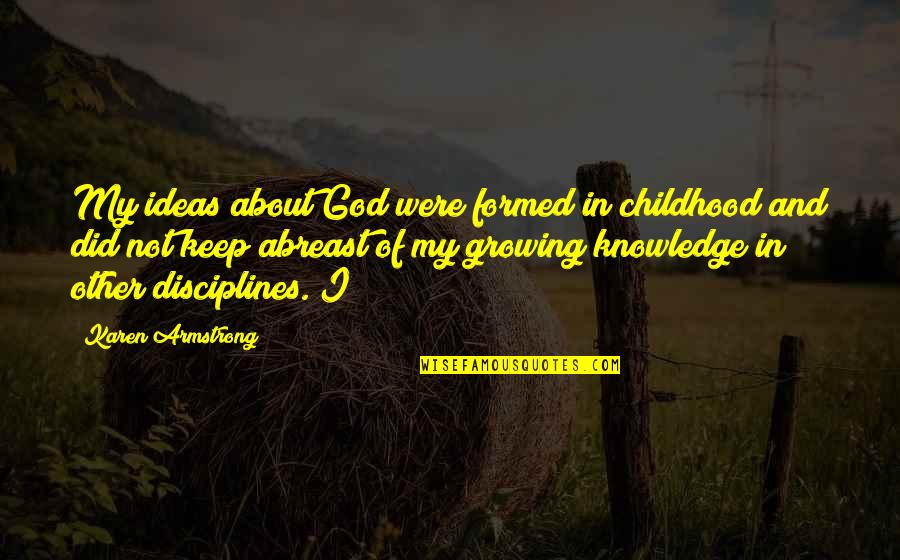 Abreast Quotes By Karen Armstrong: My ideas about God were formed in childhood