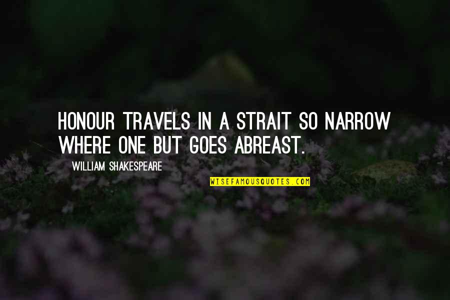 Abreast Quotes By William Shakespeare: Honour travels in a strait so narrow Where