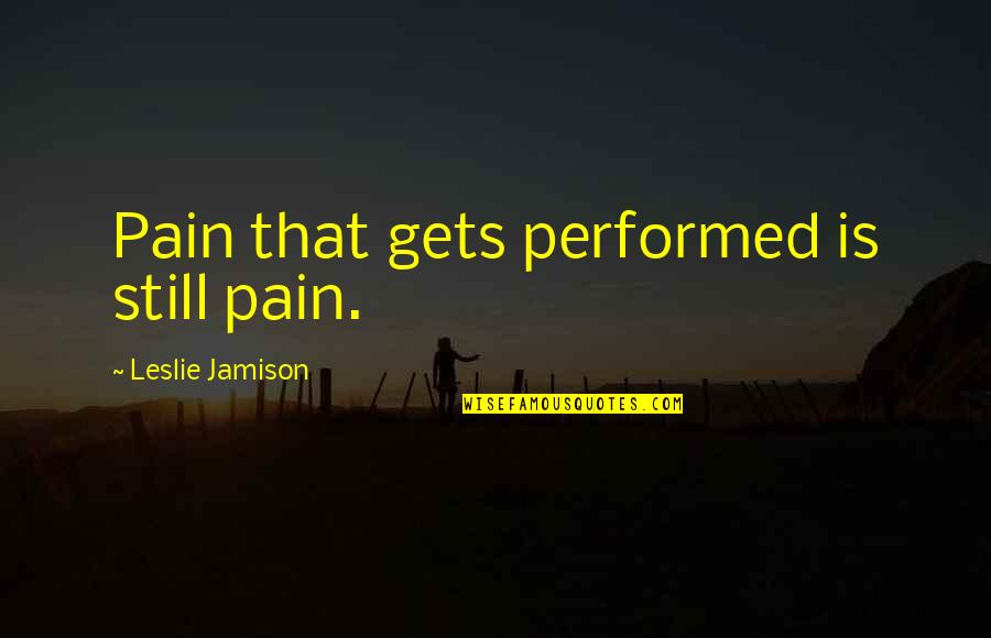 Abridgement Quotes By Leslie Jamison: Pain that gets performed is still pain.
