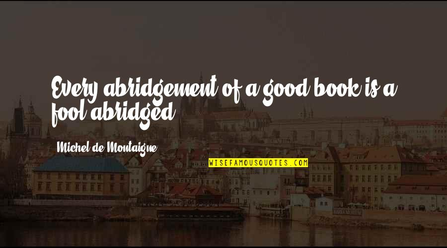 Abridgement Quotes By Michel De Montaigne: Every abridgement of a good book is a