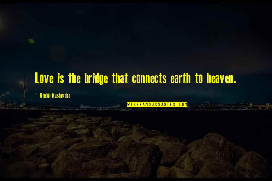 Abridgement Quotes By Nikhil Kushwaha: Love is the bridge that connects earth to