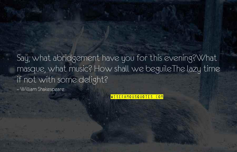 Abridgement Quotes By William Shakespeare: Say, what abridgement have you for this evening?What