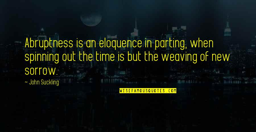Abruptness Quotes By John Suckling: Abruptness is an eloquence in parting, when spinning