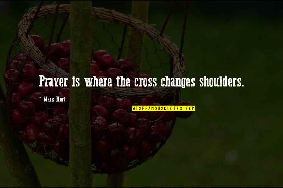 Absolute Boyfriend Taiwan Quotes By Mark Hart: Prayer is where the cross changes shoulders.