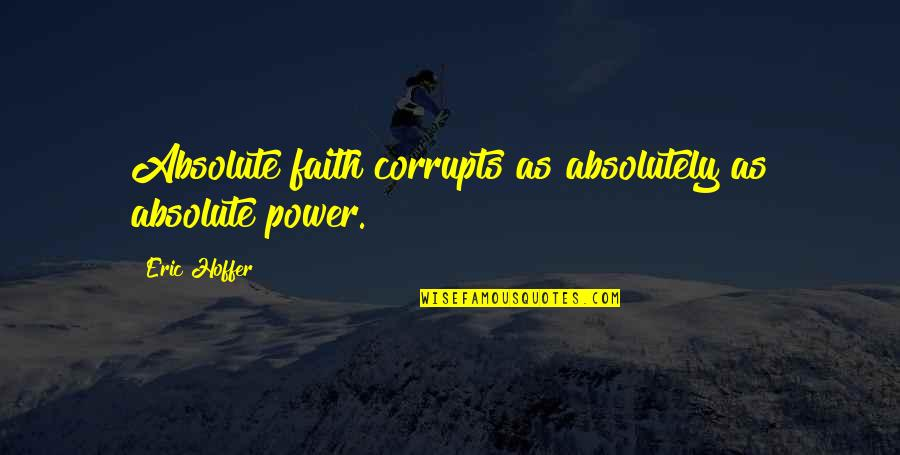 Absolute Power Corrupts Absolutely Quotes By Eric Hoffer: Absolute faith corrupts as absolutely as absolute power.