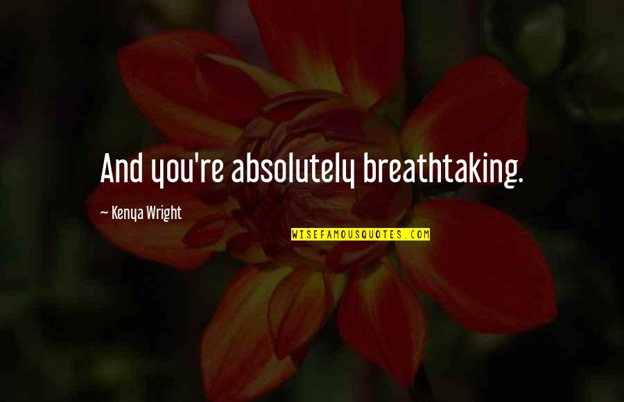 Absolutely Amazing Love Quotes By Kenya Wright: And you're absolutely breathtaking.