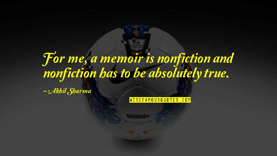Absolutely True Quotes By Akhil Sharma: For me, a memoir is nonfiction and nonfiction