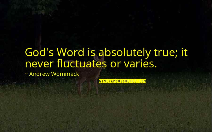 Absolutely True Quotes By Andrew Wommack: God's Word is absolutely true; it never fluctuates