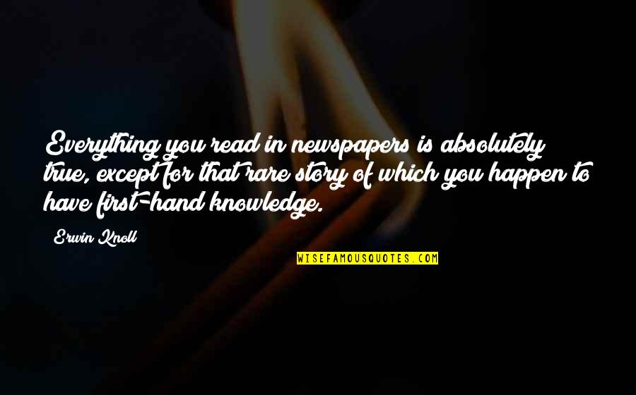 Absolutely True Quotes By Erwin Knoll: Everything you read in newspapers is absolutely true,