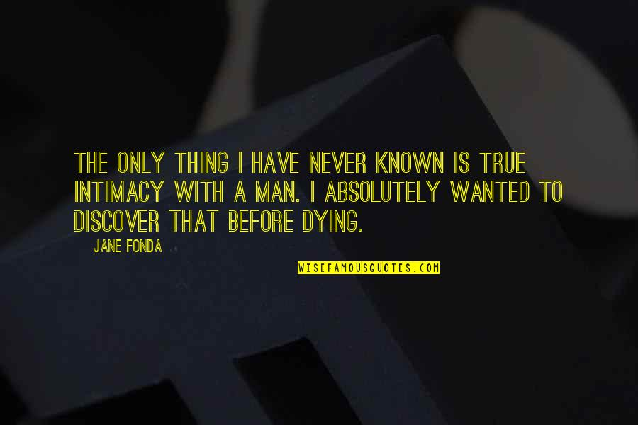 Absolutely True Quotes By Jane Fonda: The only thing I have never known is