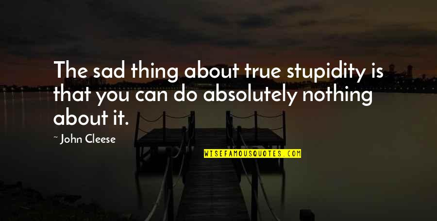 Absolutely True Quotes By John Cleese: The sad thing about true stupidity is that