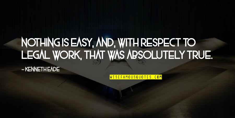 Absolutely True Quotes By Kenneth Eade: Nothing is easy, and, with respect to legal