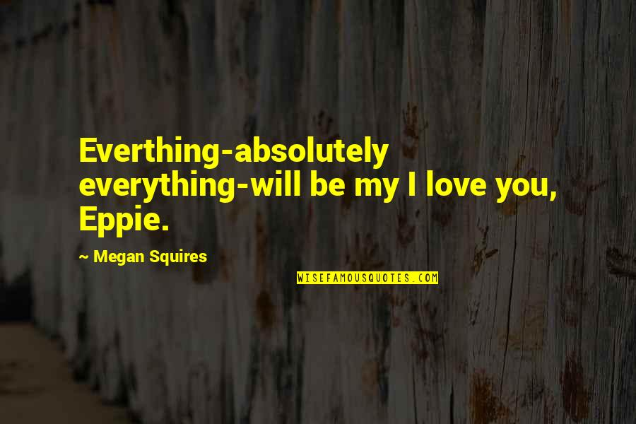 Absolutely True Quotes By Megan Squires: Everthing-absolutely everything-will be my I love you, Eppie.