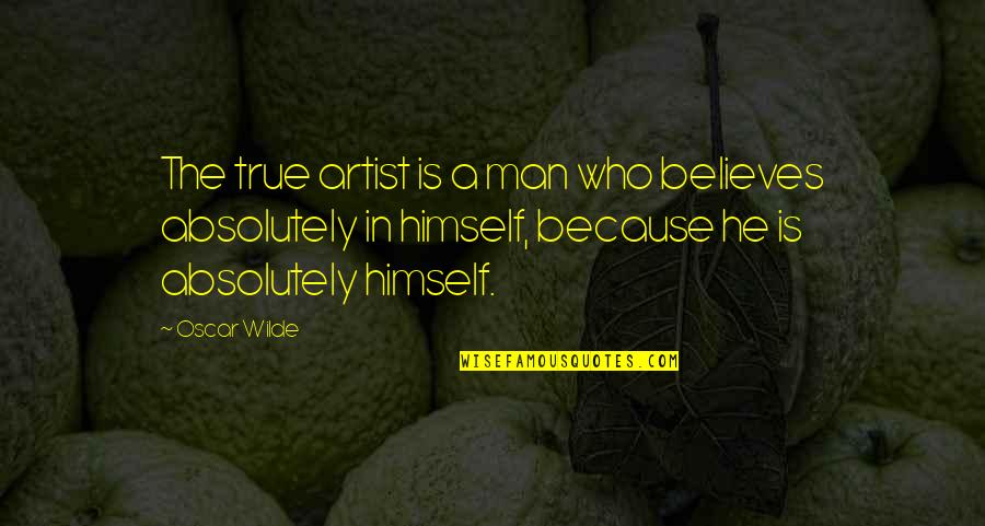 Absolutely True Quotes By Oscar Wilde: The true artist is a man who believes