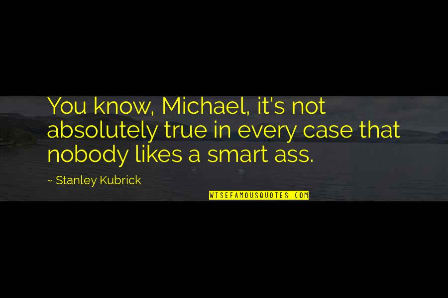 Absolutely True Quotes By Stanley Kubrick: You know, Michael, it's not absolutely true in