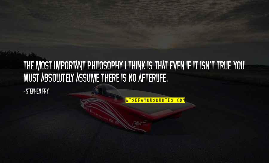 Absolutely True Quotes By Stephen Fry: The most important philosophy I think is that