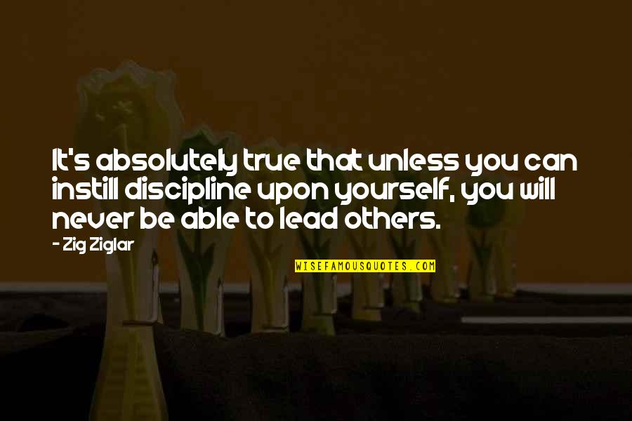 Absolutely True Quotes By Zig Ziglar: It's absolutely true that unless you can instill
