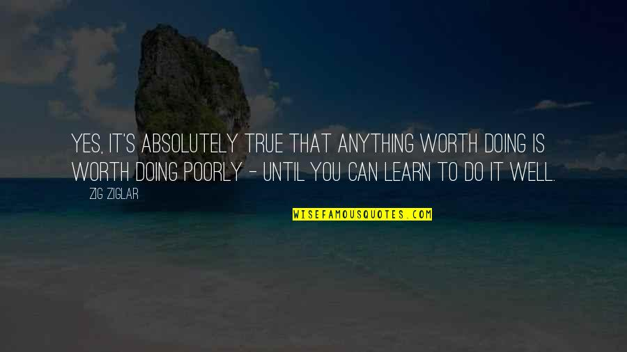 Absolutely True Quotes By Zig Ziglar: Yes, it's absolutely true that anything worth doing