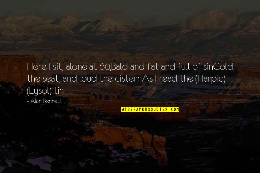 Absolutively Quotes By Alan Bennett: Here I sit, alone at 60,Bald and fat