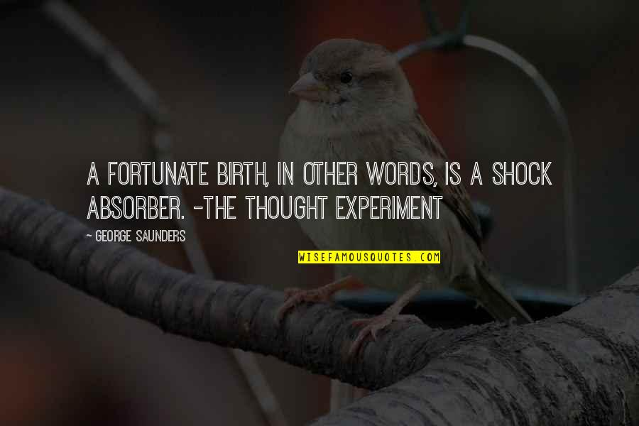 Absorber Quotes By George Saunders: A fortunate birth, in other words, is a