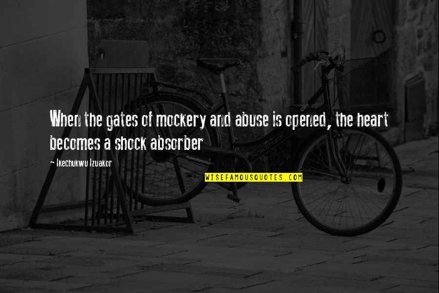 Absorber Quotes By Ikechukwu Izuakor: When the gates of mockery and abuse is