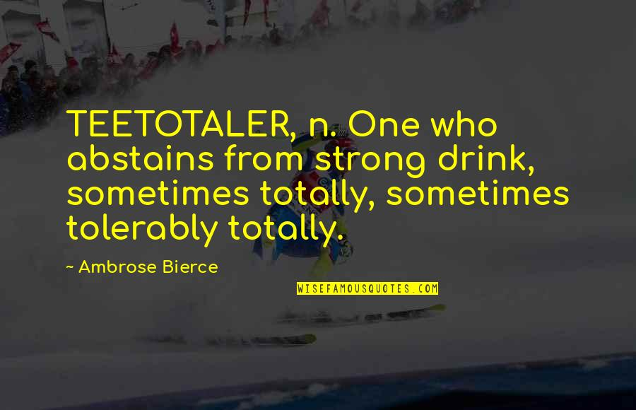 Abstains Quotes By Ambrose Bierce: TEETOTALER, n. One who abstains from strong drink,