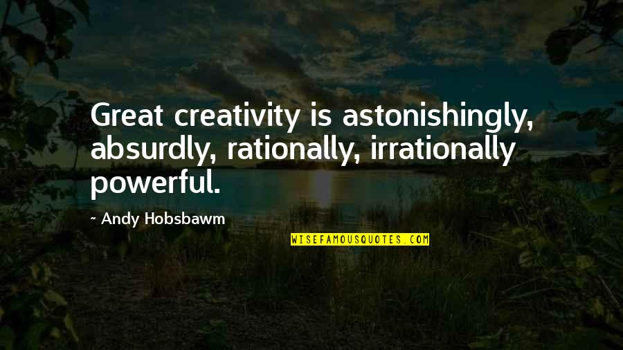 Absurdly Quotes By Andy Hobsbawm: Great creativity is astonishingly, absurdly, rationally, irrationally powerful.