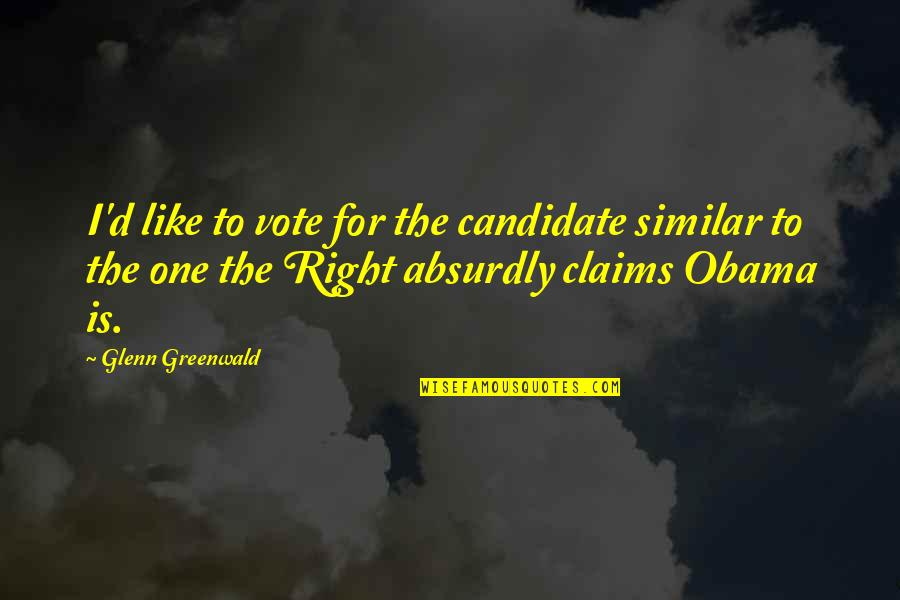 Absurdly Quotes By Glenn Greenwald: I'd like to vote for the candidate similar