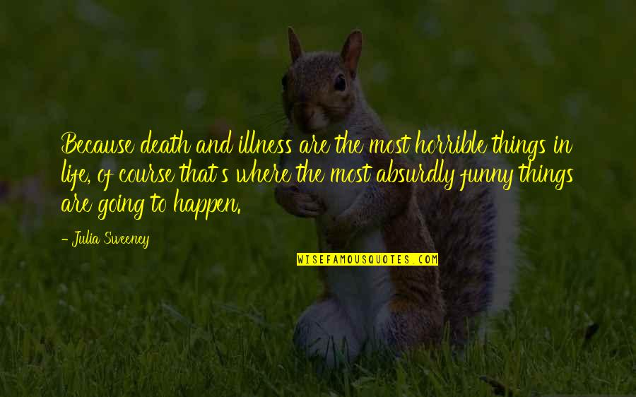 Absurdly Quotes By Julia Sweeney: Because death and illness are the most horrible