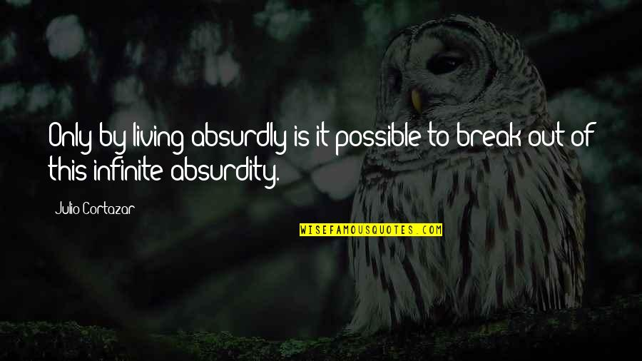 Absurdly Quotes By Julio Cortazar: Only by living absurdly is it possible to