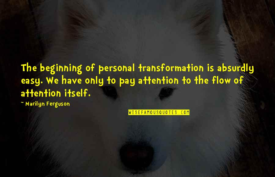 Absurdly Quotes By Marilyn Ferguson: The beginning of personal transformation is absurdly easy.