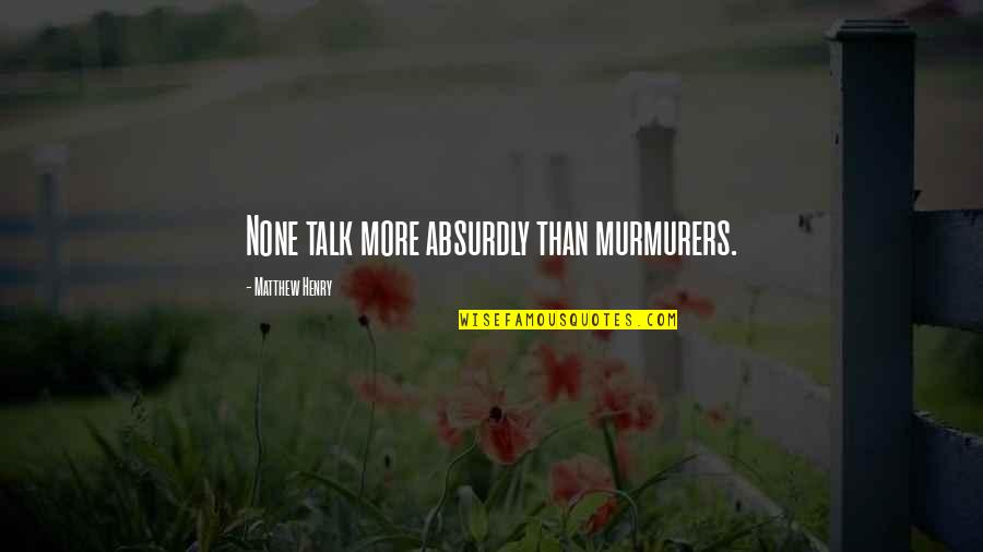 Absurdly Quotes By Matthew Henry: None talk more absurdly than murmurers.